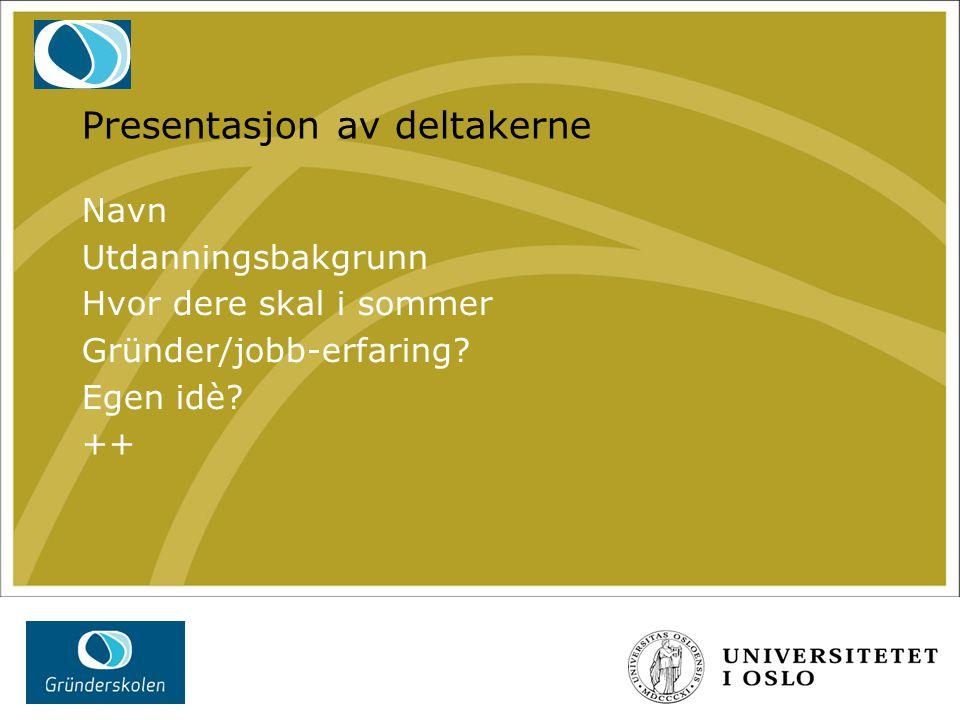 Presentasjon av deltakerne Navn Utdanningsbakgrunn Hvor dere skal i sommer Gründer/jobb-erfaring? Egen idè? ++