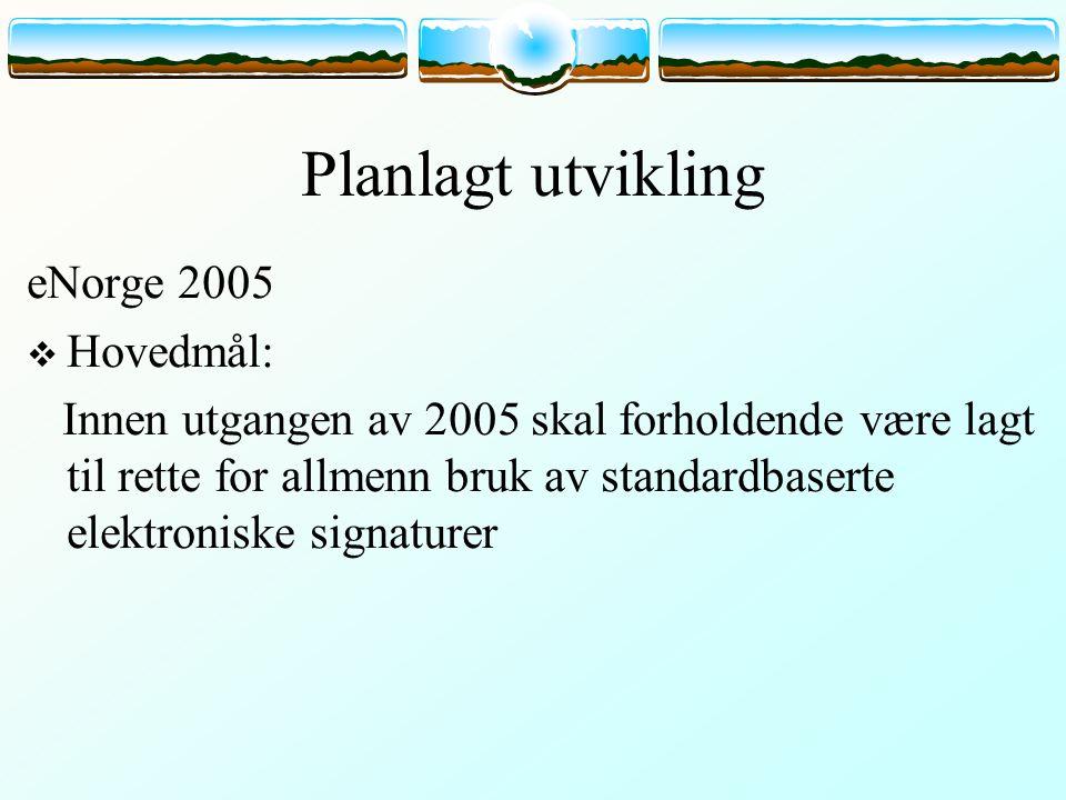 Planlagt utvikling eNorge 2005  Hovedmål: Innen utgangen av 2005 skal forholdende være lagt til rette for allmenn bruk av standardbaserte elektroniske signaturer