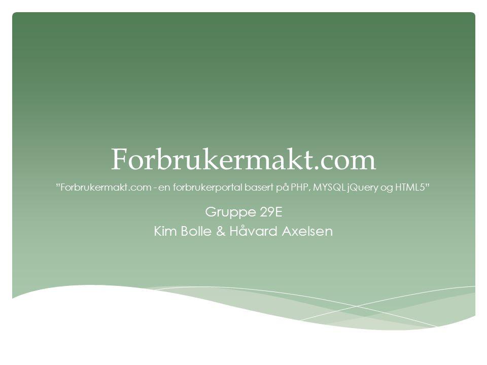 Forbrukermakt.com Gruppe 29E Kim Bolle & Håvard Axelsen Forbrukermakt.com - en forbrukerportal basert på PHP, MYSQL jQuery og HTML5