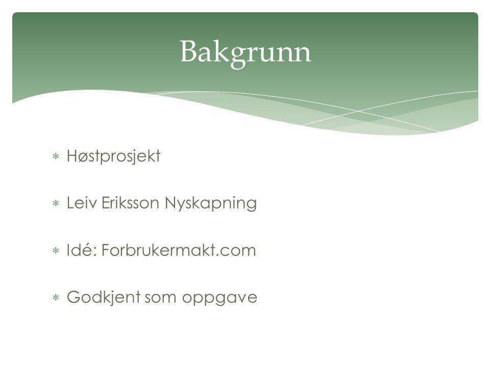  Høstprosjekt  Leiv Eriksson Nyskapning  Idé: Forbrukermakt.com  Godkjent som oppgave Bakgrunn