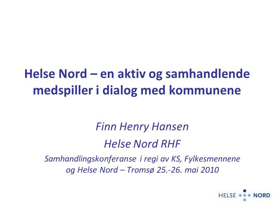 Helse Nord – en aktiv og samhandlende medspiller i dialog med kommunene Finn Henry Hansen Helse Nord RHF Samhandlingskonferanse i regi av KS, Fylkesmennene og Helse Nord – Tromsø 25.-26.