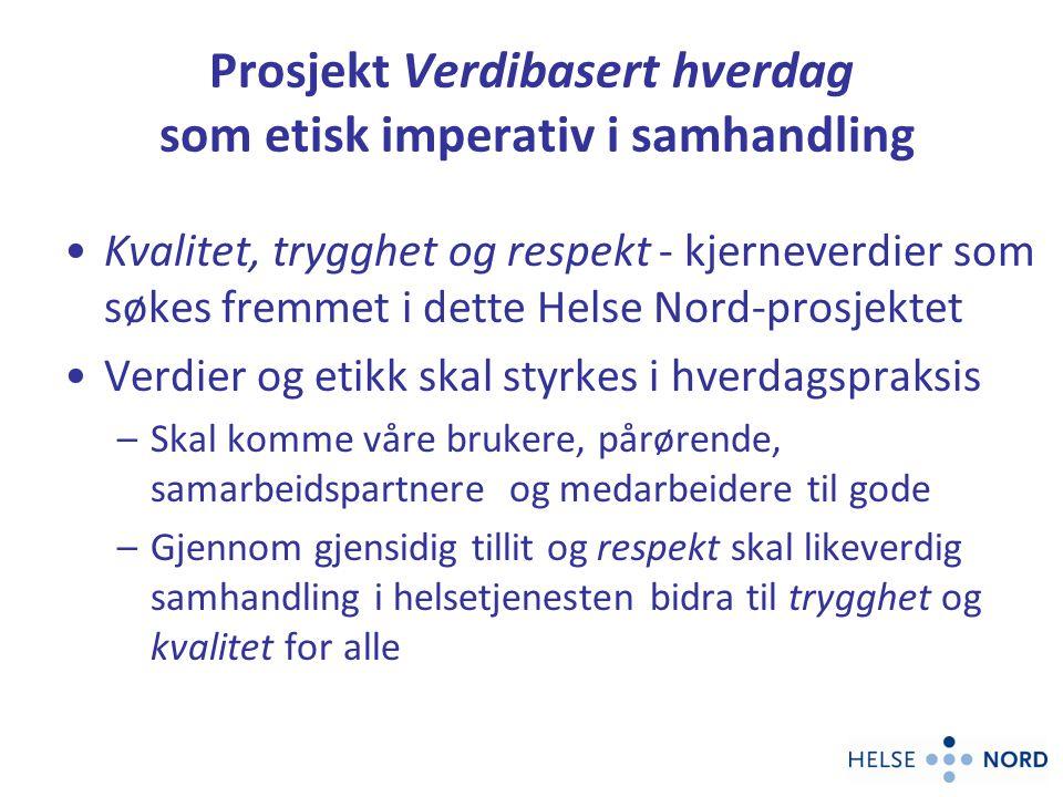 Prosjekt Verdibasert hverdag som etisk imperativ i samhandling Kvalitet, trygghet og respekt - kjerneverdier som søkes fremmet i dette Helse Nord-pros
