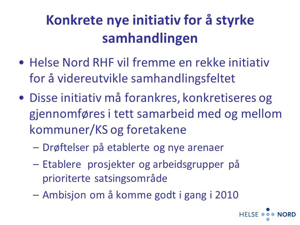 Konkrete nye initiativ for å styrke samhandlingen Helse Nord RHF vil fremme en rekke initiativ for å videreutvikle samhandlingsfeltet Disse initiativ må forankres, konkretiseres og gjennomføres i tett samarbeid med og mellom kommuner/KS og foretakene –Drøftelser på etablerte og nye arenaer –Etablere prosjekter og arbeidsgrupper på prioriterte satsingsområde –Ambisjon om å komme godt i gang i 2010