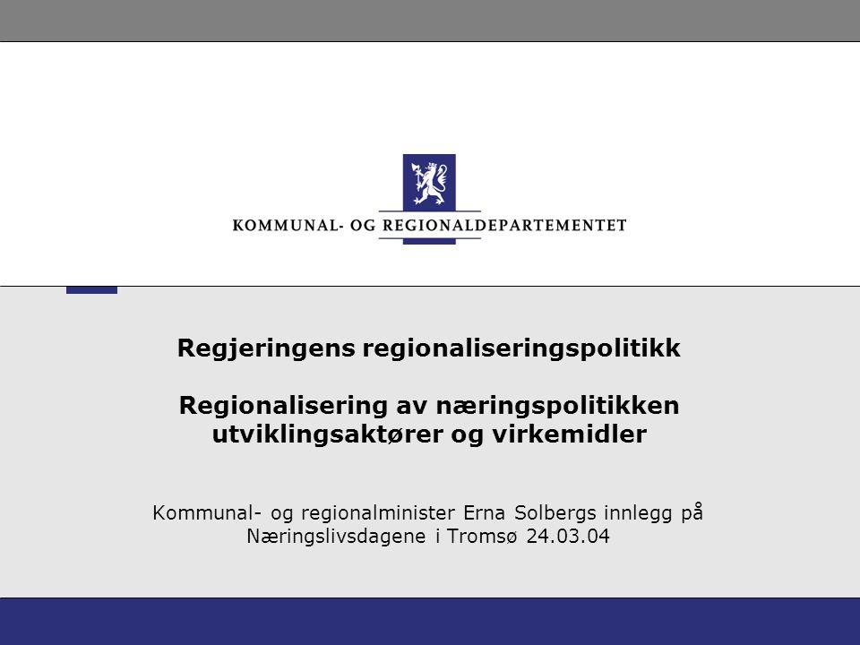 Regjeringens regionaliseringspolitikk Regionalisering av næringspolitikken utviklingsaktører og virkemidler Kommunal- og regionalminister Erna Solberg