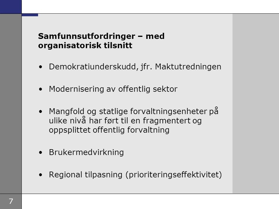 7 Samfunnsutfordringer – med organisatorisk tilsnitt Demokratiunderskudd, jfr. Maktutredningen Modernisering av offentlig sektor Mangfold og statlige