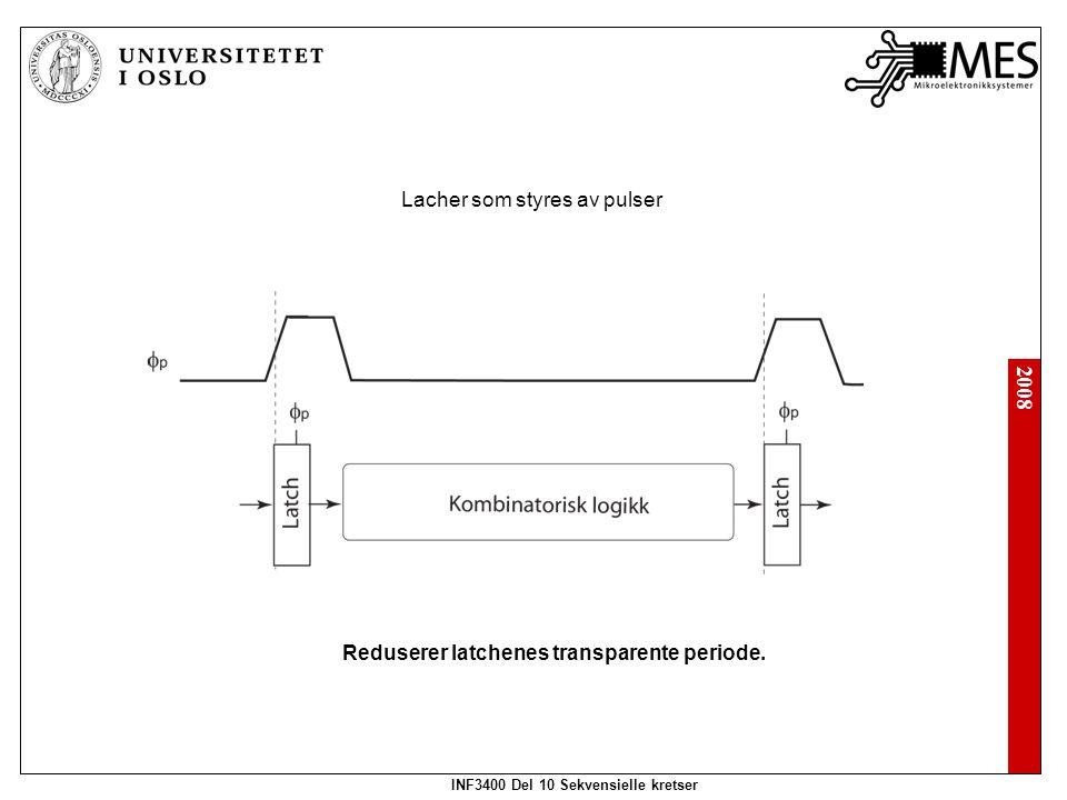 2008 INF3400 Del 10 Sekvensielle kretser Lacher som styres av pulser Reduserer latchenes transparente periode.