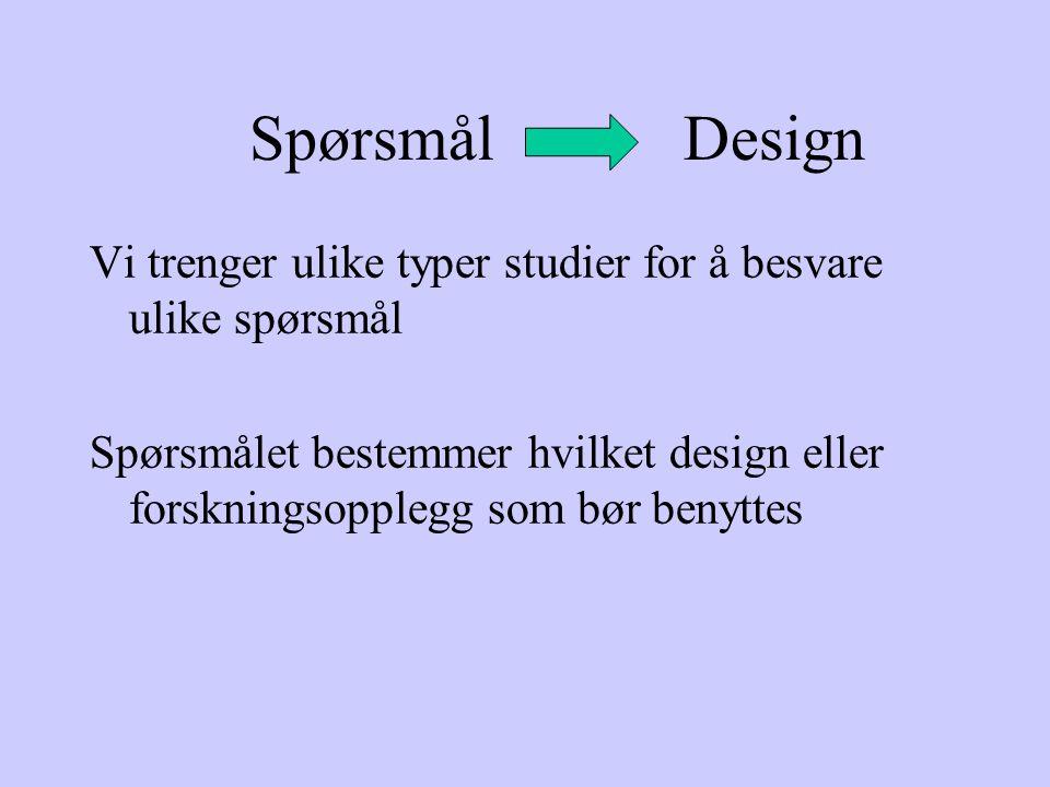 Spørsmål Design Vi trenger ulike typer studier for å besvare ulike spørsmål Spørsmålet bestemmer hvilket design eller forskningsopplegg som bør benytt