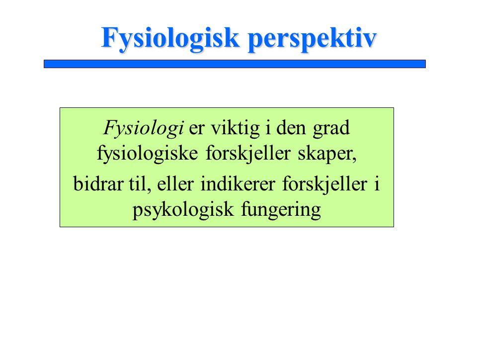 Fysiologisk perspektiv Fysiologi er viktig i den grad fysiologiske forskjeller skaper, bidrar til, eller indikerer forskjeller i psykologisk fungering