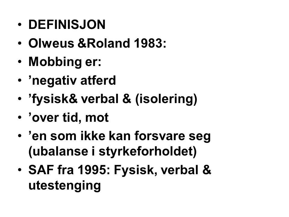 DEFINISJON Olweus &Roland 1983: Mobbing er: 'negativ atferd 'fysisk& verbal & (isolering) 'over tid, mot 'en som ikke kan forsvare seg (ubalanse i sty