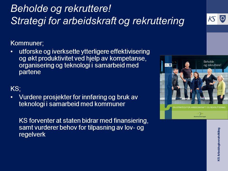 KS Arbeidsgiverutvikling Beholde og rekruttere! Strategi for arbeidskraft og rekruttering Kommuner; utforske og iverksette ytterligere effektivisering