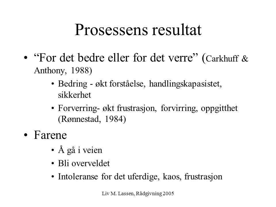 "Liv M. Lassen, Rådgivning 2005 Prosessens resultat ""For det bedre eller for det verre"" ( Carkhuff & Anthony, 1988) Bedring - økt forståelse, handlings"