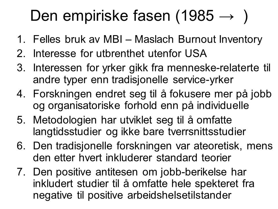 Den empiriske fasen (1985 → ) 1.Felles bruk av MBI – Maslach Burnout Inventory 2.Interesse for utbrenthet utenfor USA 3.Interessen for yrker gikk fra