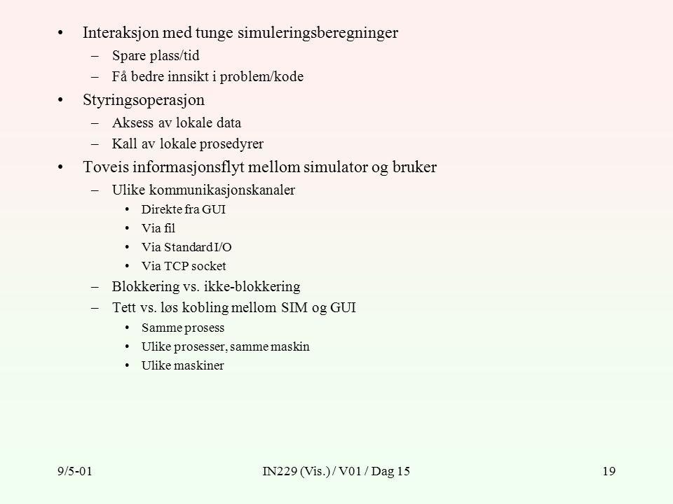 9/5-01IN229 (Vis.) / V01 / Dag 1519 Interaksjon med tunge simuleringsberegninger –Spare plass/tid –Få bedre innsikt i problem/kode Styringsoperasjon –Aksess av lokale data –Kall av lokale prosedyrer Toveis informasjonsflyt mellom simulator og bruker –Ulike kommunikasjonskanaler Direkte fra GUI Via fil Via Standard I/O Via TCP socket –Blokkering vs.