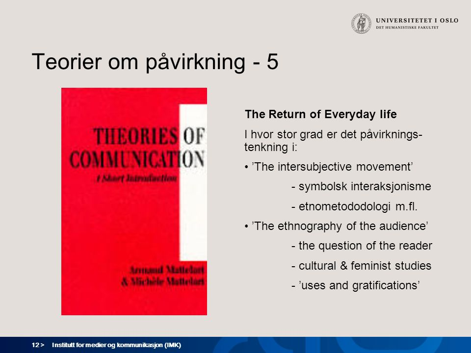 12 > Institutt for medier og kommunikasjon (IMK) Teorier om påvirkning - 5 The Return of Everyday life I hvor stor grad er det påvirknings- tenkning i: 'The intersubjective movement' - symbolsk interaksjonisme - etnometododologi m.fl.