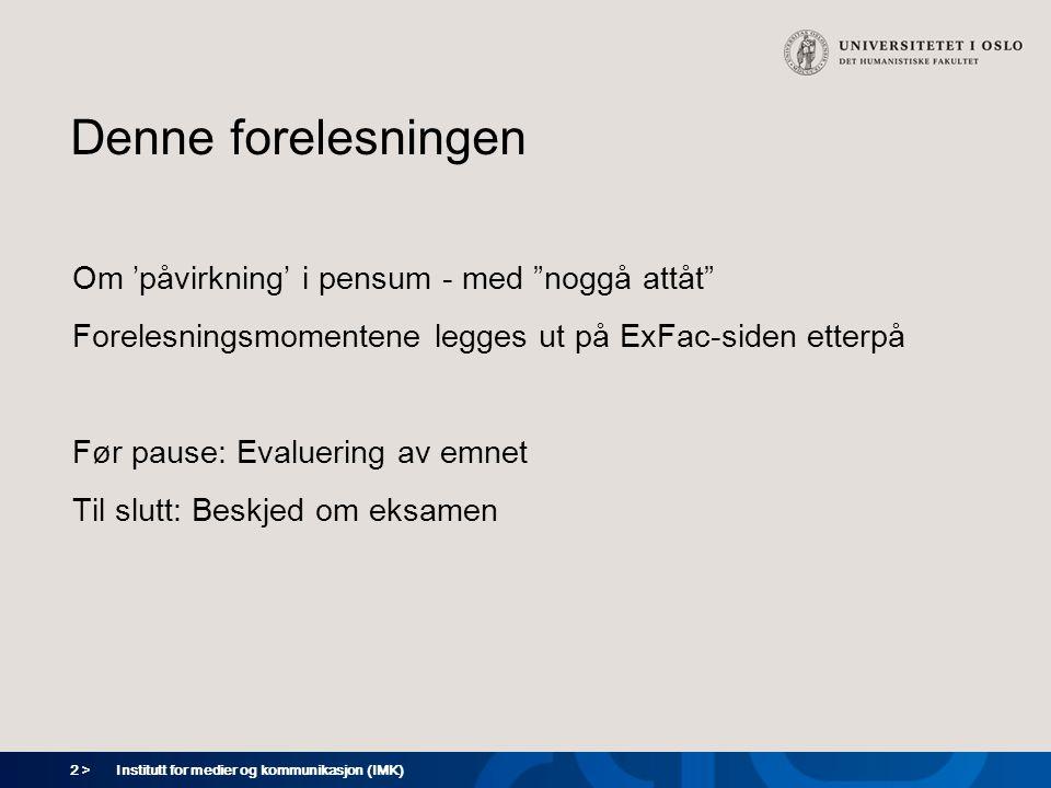 2 > Institutt for medier og kommunikasjon (IMK) Denne forelesningen Om 'påvirkning' i pensum - med noggå attåt Forelesningsmomentene legges ut på ExFac-siden etterpå Før pause: Evaluering av emnet Til slutt: Beskjed om eksamen
