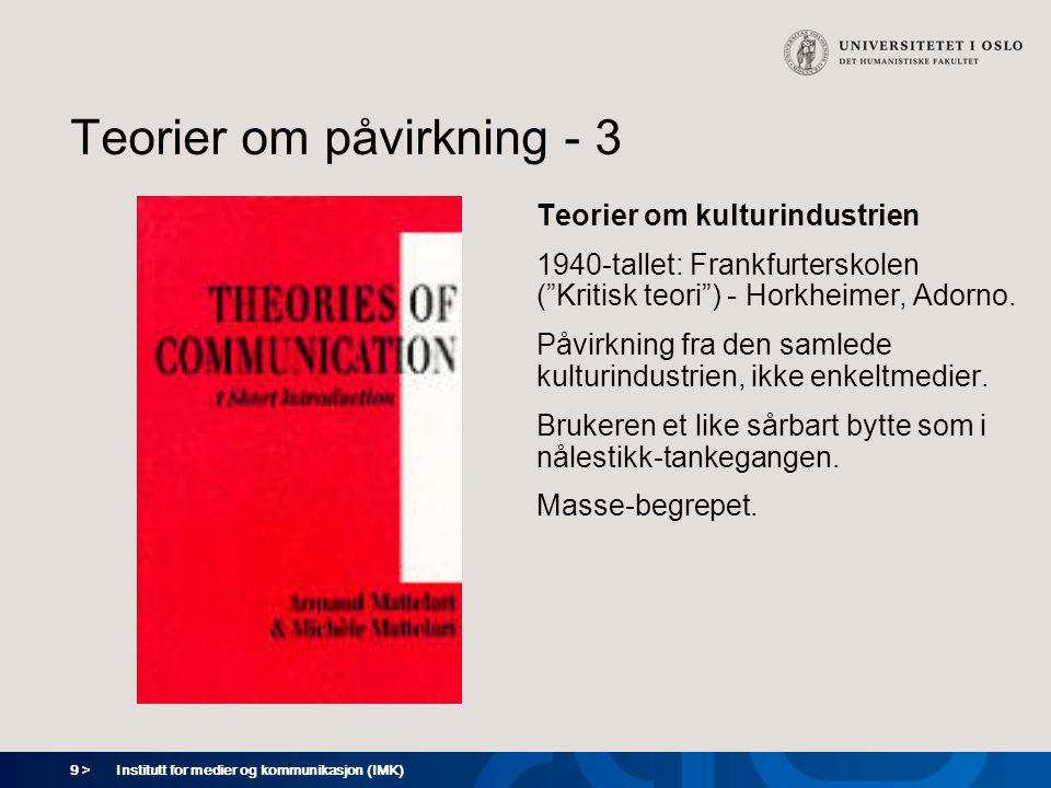 9 > Institutt for medier og kommunikasjon (IMK) Teorier om påvirkning - 3 Teorier om kulturindustrien 1940-tallet: Frankfurterskolen ( Kritisk teori ) - Horkheimer, Adorno.