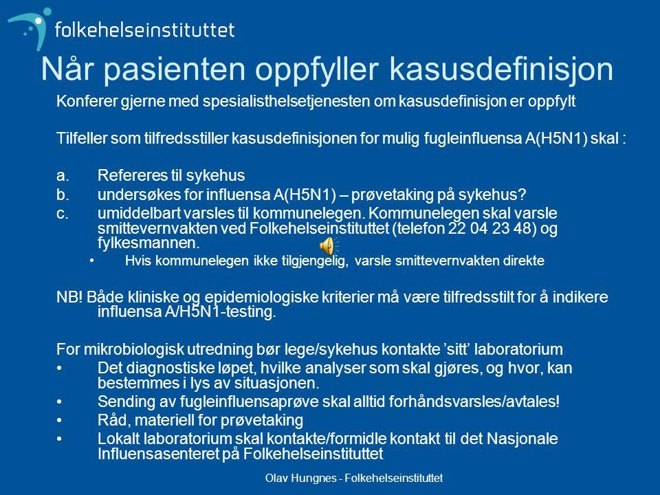 Olav Hungnes - Folkehelseinstituttet Når pasienten oppfyller kasusdefinisjon Konferer gjerne med spesialisthelsetjenesten om kasusdefinisjon er oppfylt Tilfeller som tilfredsstiller kasusdefinisjonen for mulig fugleinfluensa A(H5N1) skal : a.Refereres til sykehus b.undersøkes for influensa A(H5N1) – prøvetaking på sykehus.