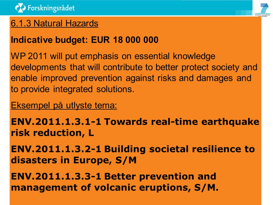 6.1.3 Natural Hazards Indicative budget: EUR 18 000 000 WP 2011 will put emphasis on essential knowledge developments that will contribute to better protect society and enable improved prevention against risks and damages and to provide integrated solutions.