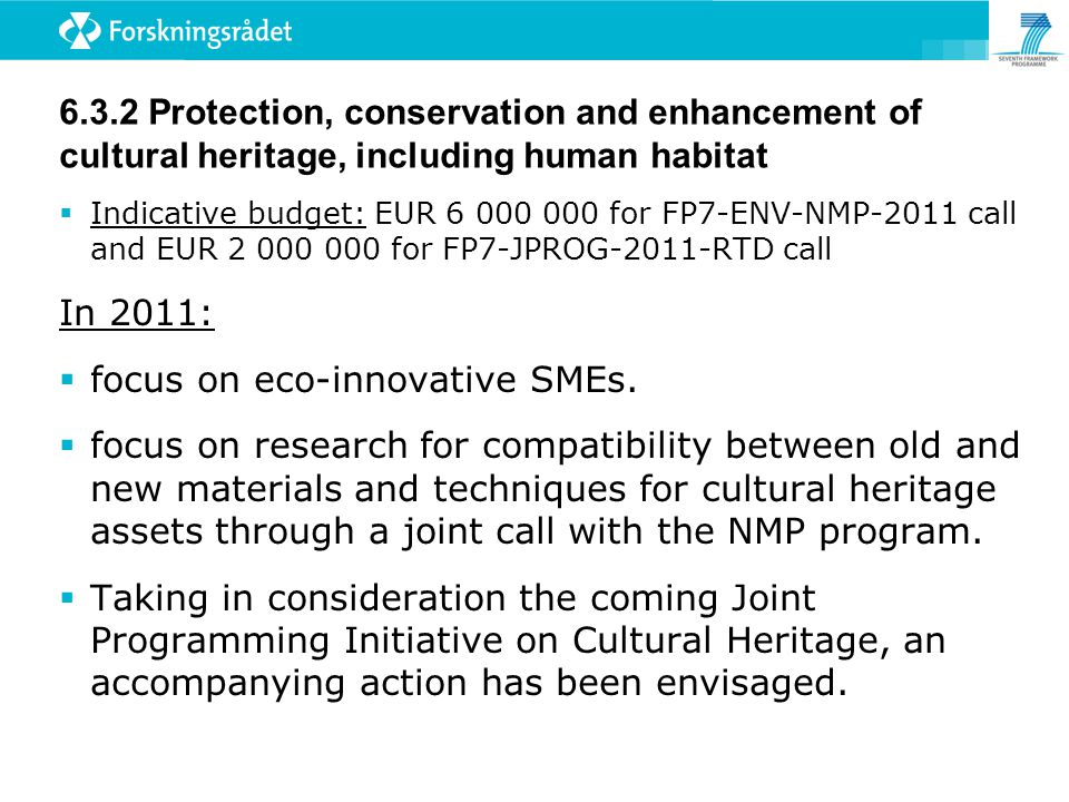 6.3.2 Protection, conservation and enhancement of cultural heritage, including human habitat  Indicative budget: EUR 6 000 000 for FP7-ENV-NMP-2011 call and EUR 2 000 000 for FP7-JPROG-2011-RTD call In 2011:  focus on eco-innovative SMEs.