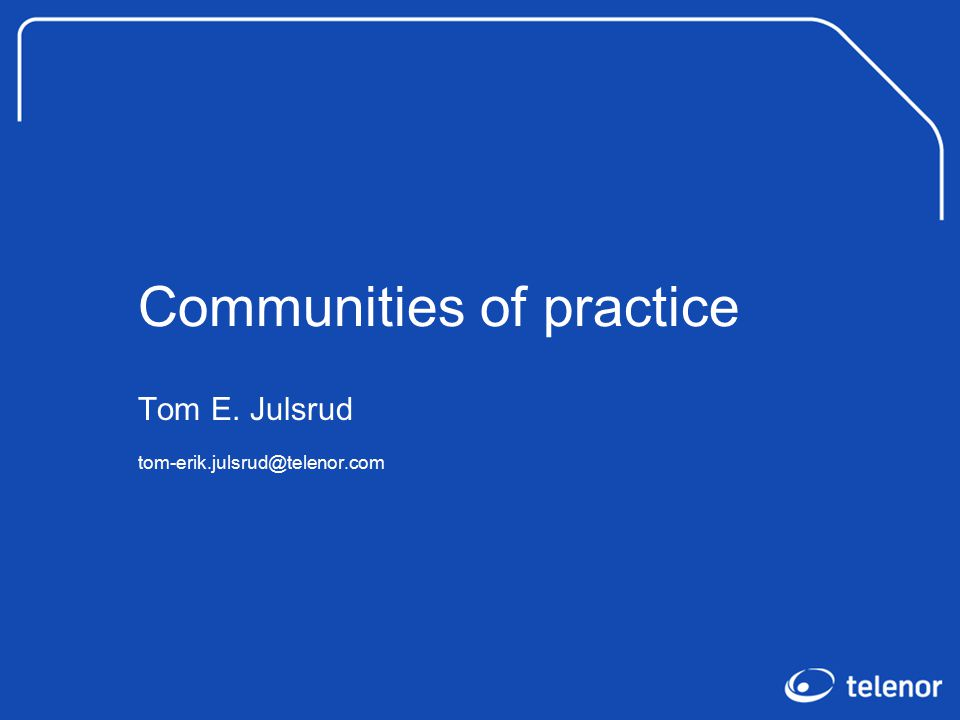 Communities of practice Tom E. Julsrud tom-erik.julsrud@telenor.com