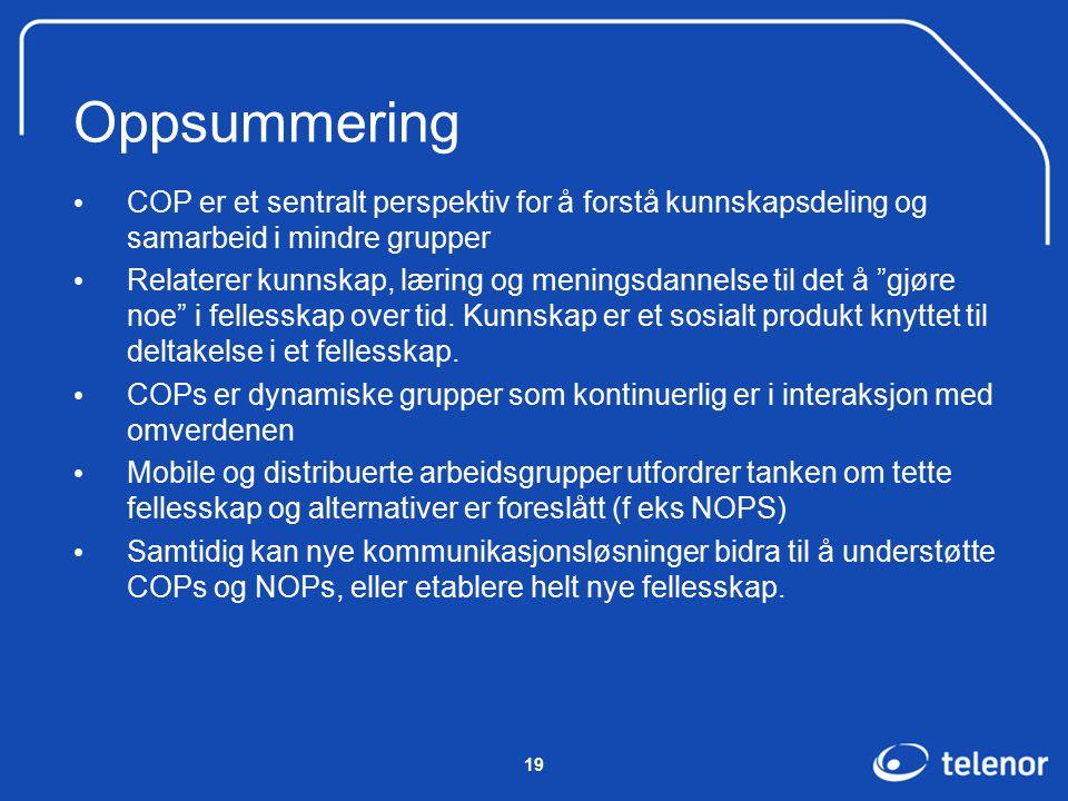 19 Oppsummering COP er et sentralt perspektiv for å forstå kunnskapsdeling og samarbeid i mindre grupper Relaterer kunnskap, læring og meningsdannelse til det å gjøre noe i fellesskap over tid.