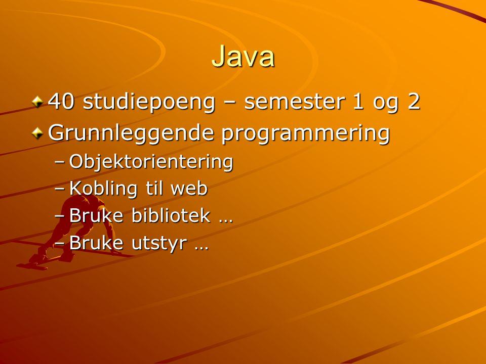 Java 40 studiepoeng – semester 1 og 2 Grunnleggende programmering –Objektorientering –Kobling til web –Bruke bibliotek … –Bruke utstyr …