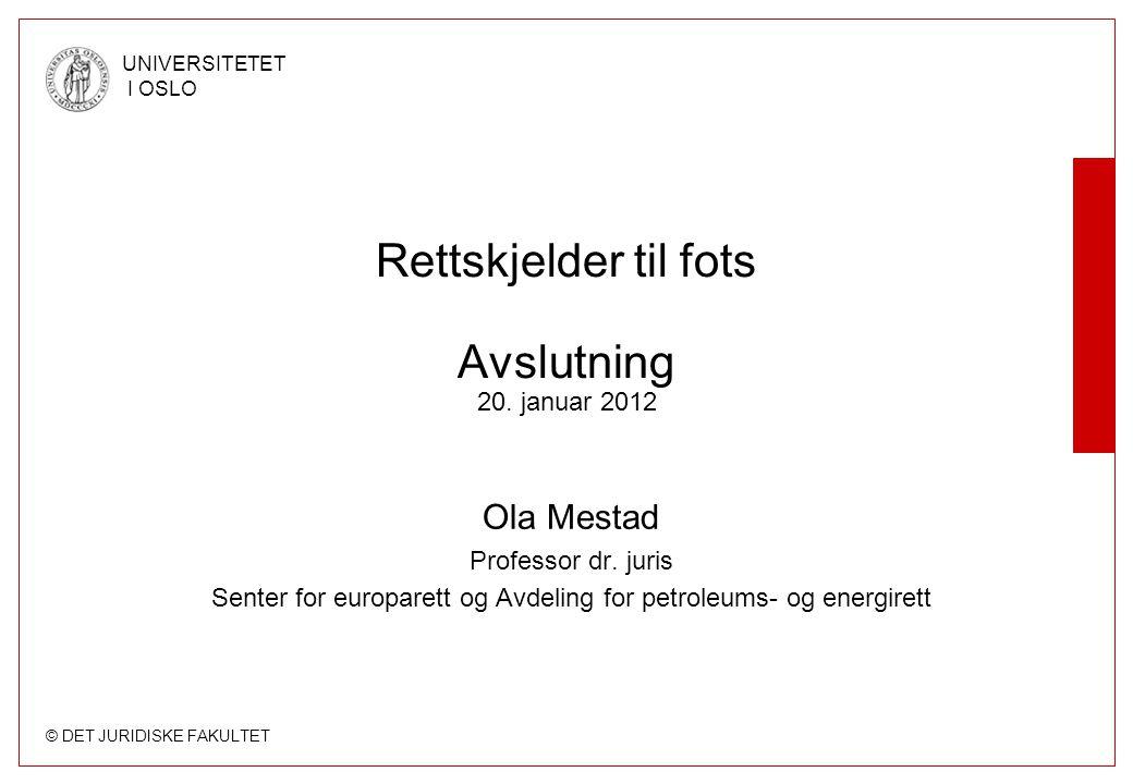 © DET JURIDISKE FAKULTET UNIVERSITETET I OSLO Rettskjelder til fots Avslutning 20. januar 2012 Ola Mestad Professor dr. juris Senter for europarett og