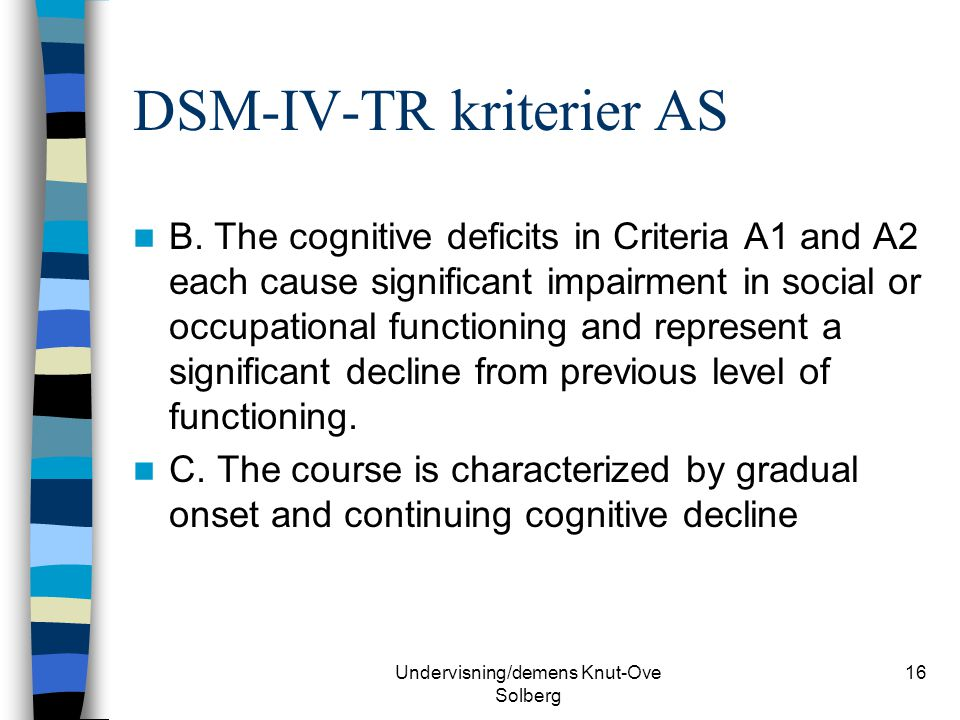 Undervisning/demens Knut-Ove Solberg 16 DSM-IV-TR kriterier AS B. The cognitive deficits in Criteria A1 and A2 each cause significant impairment in so