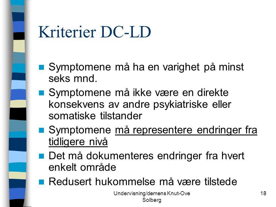Undervisning/demens Knut-Ove Solberg 18 Kriterier DC-LD Symptomene må ha en varighet på minst seks mnd. Symptomene må ikke være en direkte konsekvens