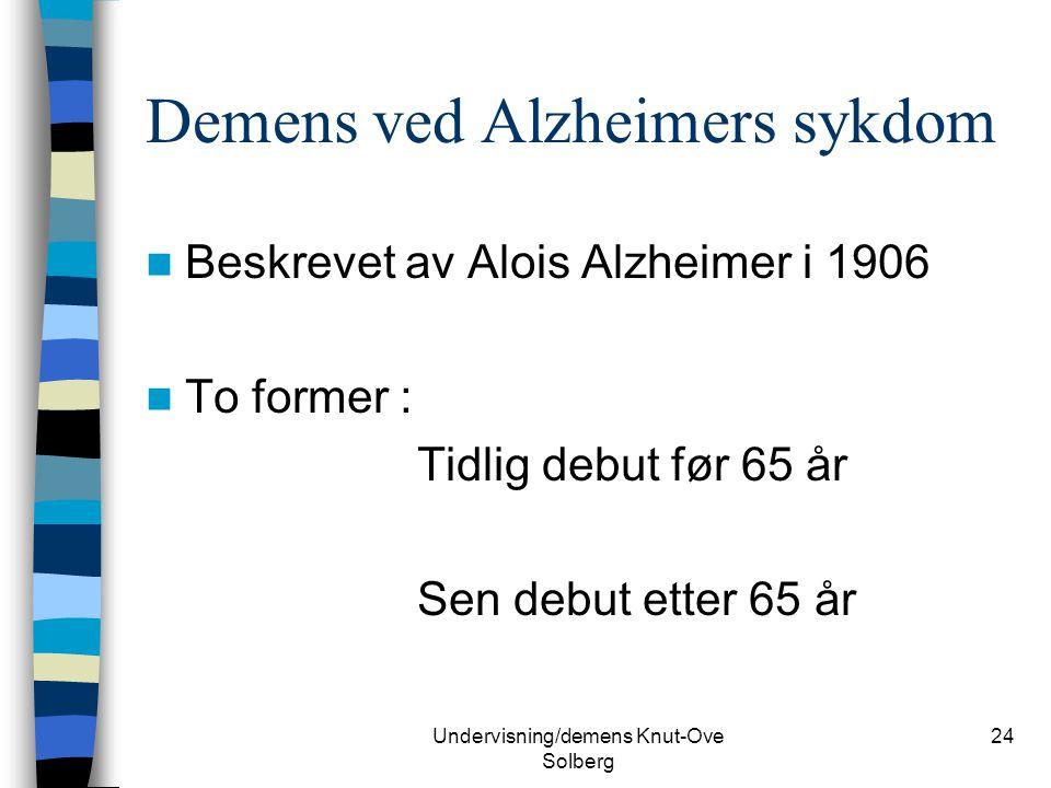 Undervisning/demens Knut-Ove Solberg 24 Demens ved Alzheimers sykdom Beskrevet av Alois Alzheimer i 1906 To former : Tidlig debut før 65 år Sen debut