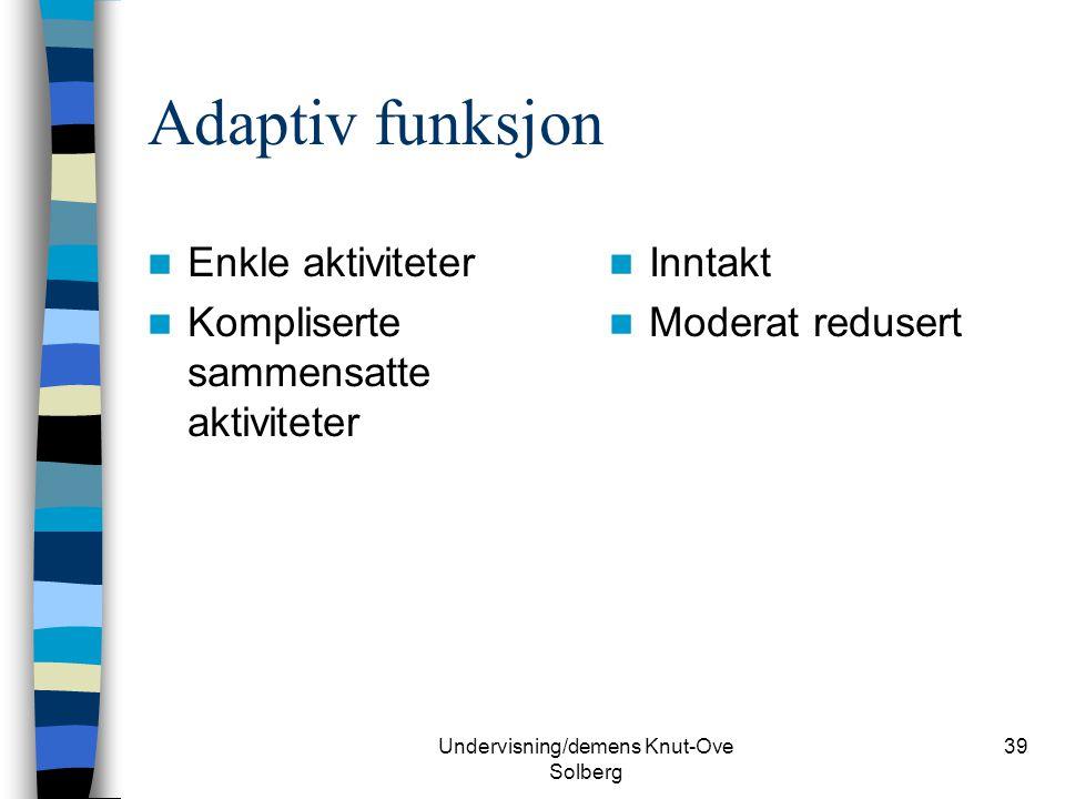 Undervisning/demens Knut-Ove Solberg 39 Adaptiv funksjon Enkle aktiviteter Kompliserte sammensatte aktiviteter Inntakt Moderat redusert