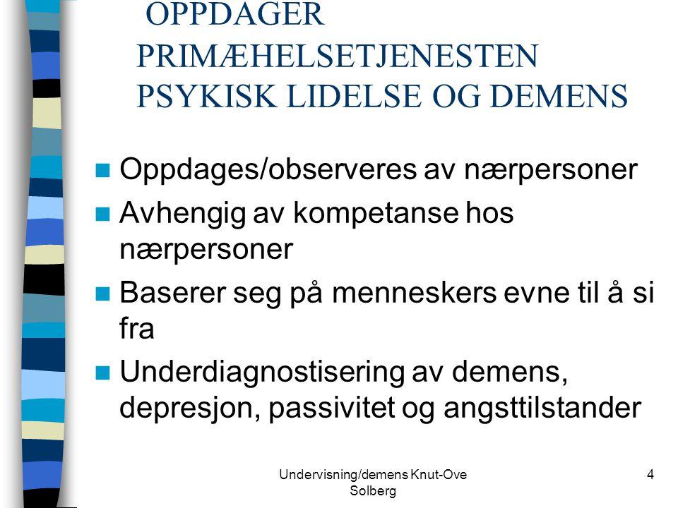 Undervisning/demens Knut-Ove Solberg 4 OPPDAGER PRIMÆHELSETJENESTEN PSYKISK LIDELSE OG DEMENS Oppdages/observeres av nærpersoner Avhengig av kompetans