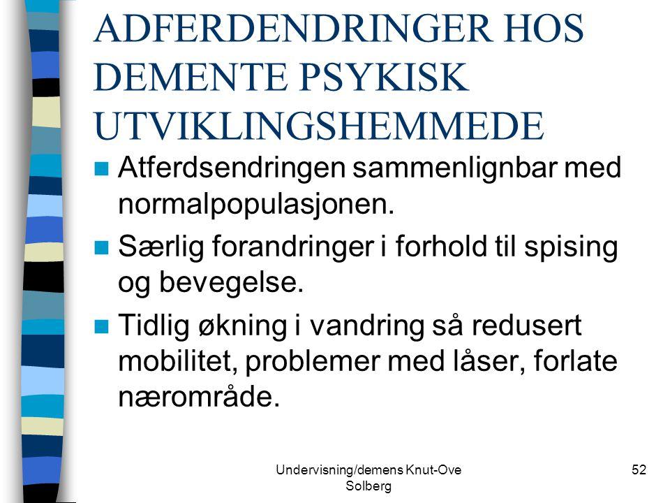 Undervisning/demens Knut-Ove Solberg 52 ADFERDENDRINGER HOS DEMENTE PSYKISK UTVIKLINGSHEMMEDE Atferdsendringen sammenlignbar med normalpopulasjonen. S