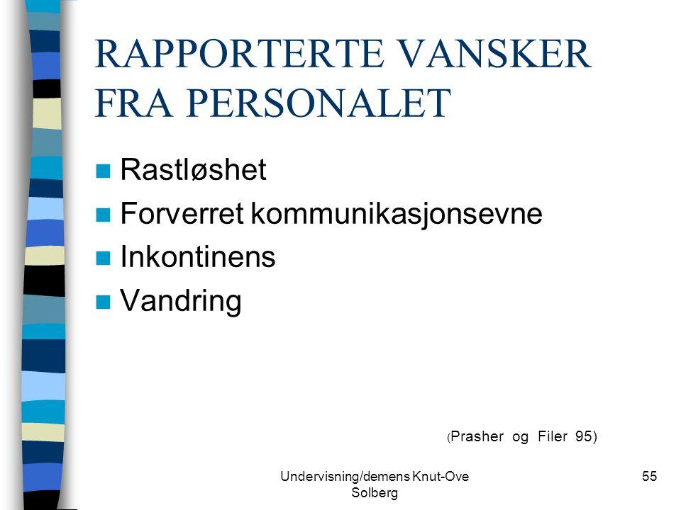 Undervisning/demens Knut-Ove Solberg 55 RAPPORTERTE VANSKER FRA PERSONALET Rastløshet Forverret kommunikasjonsevne Inkontinens Vandring ( Prasher og F
