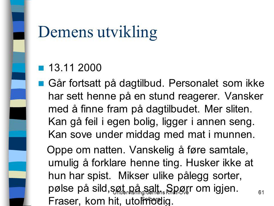 Undervisning/demens Knut-Ove Solberg 61 Demens utvikling 13.11 2000 Går fortsatt på dagtilbud. Personalet som ikke har sett henne på en stund reagerer