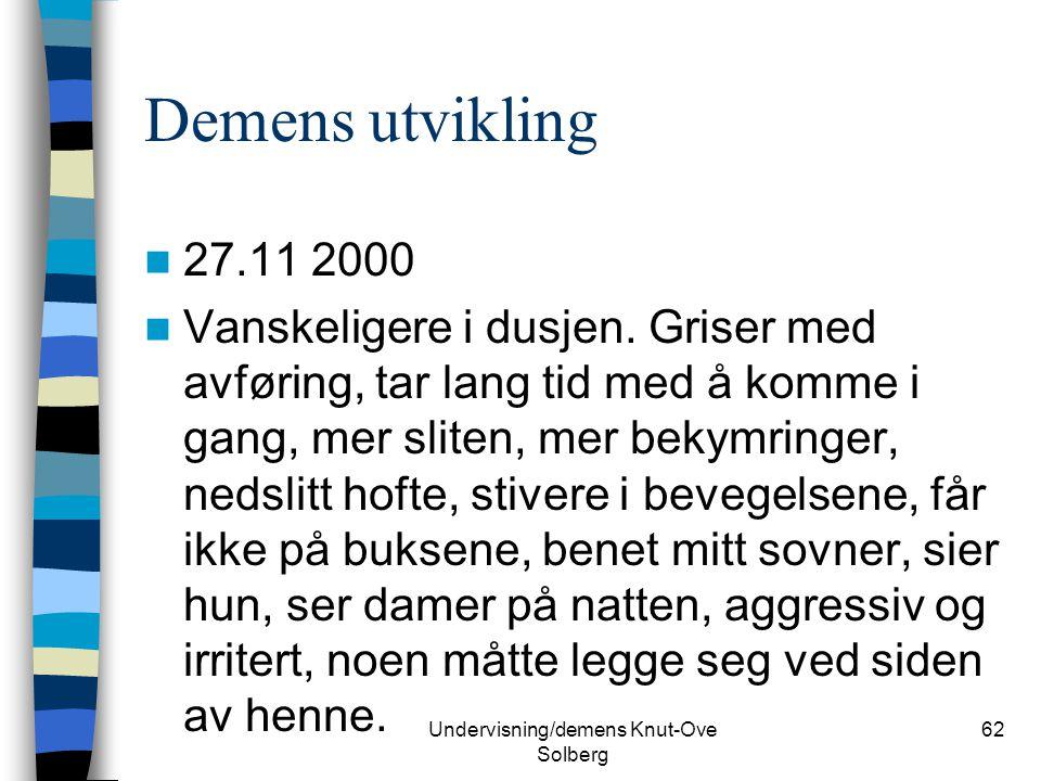 Undervisning/demens Knut-Ove Solberg 62 Demens utvikling 27.11 2000 Vanskeligere i dusjen. Griser med avføring, tar lang tid med å komme i gang, mer s