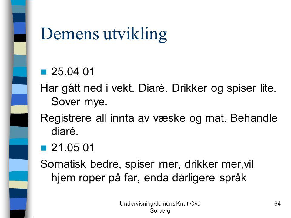 Undervisning/demens Knut-Ove Solberg 64 Demens utvikling 25.04 01 Har gått ned i vekt. Diaré. Drikker og spiser lite. Sover mye. Registrere all innta