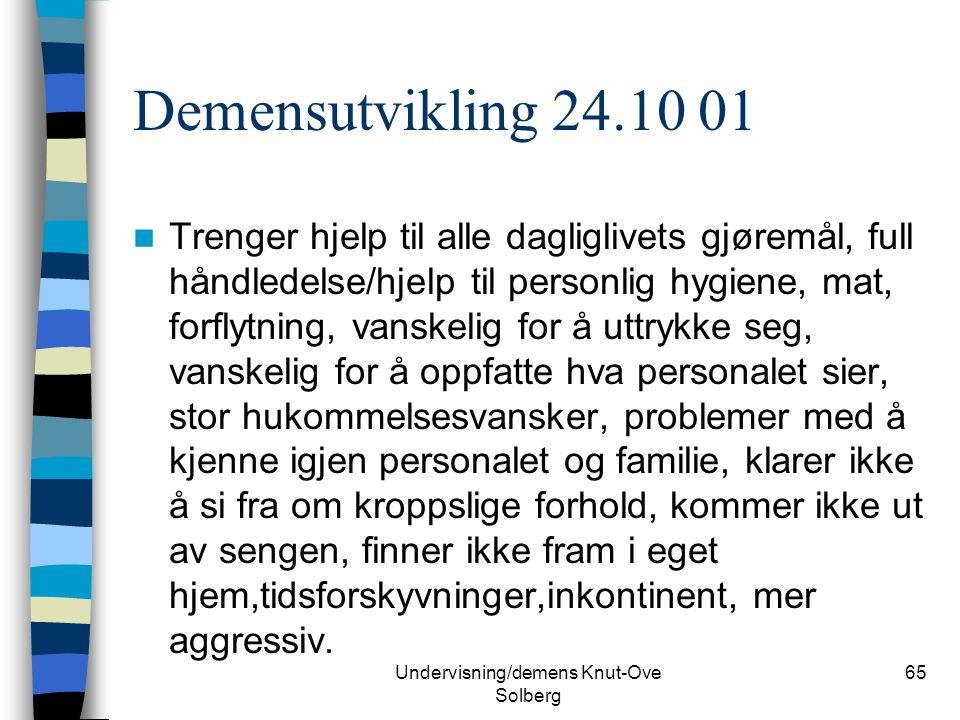 Undervisning/demens Knut-Ove Solberg 65 Demensutvikling 24.10 01 Trenger hjelp til alle dagliglivets gjøremål, full håndledelse/hjelp til personlig hy