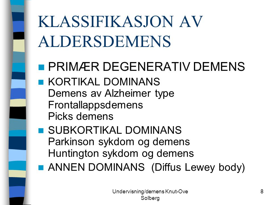Undervisning/demens Knut-Ove Solberg 9 VASKULÆR DEMENS MULTI INFARKT DEMENS ( 20-30% av demens forekomster) (Innsnevring av blodårer i hjernen, arteriosklerotisk demens) OFTES SUBKORTIKAL DOMINANS Sykdom i de små kar Iskemisk-hypoksisk demens ANNEN DOMINANS (blanding) Trombo-embolisk sykdom Strategisk store hjerneinfarkt ANDRE (vaskulitter)