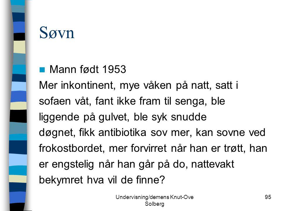 Undervisning/demens Knut-Ove Solberg 95 Søvn Mann født 1953 Mer inkontinent, mye våken på natt, satt i sofaen våt, fant ikke fram til senga, ble ligge