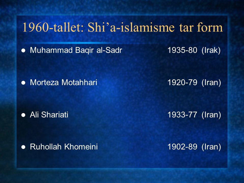 1960-tallet: Shi'a-islamisme tar form Muhammad Baqir al-Sadr 1935-80 (Irak) Morteza Motahhari1920-79 (Iran) Ali Shariati1933-77 (Iran) Ruhollah Khomei