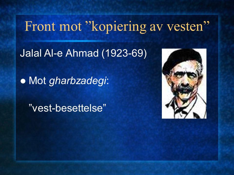 """Front mot """"kopiering av vesten"""" Jalal Al-e Ahmad (1923-69) Mot gharbzadegi: """"vest-besettelse"""""""