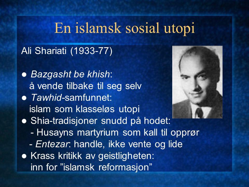 En islamsk sosial utopi Ali Shariati (1933-77) Bazgasht be khish: å vende tilbake til seg selv Tawhid-samfunnet: islam som klasseløs utopi Shia-tradis