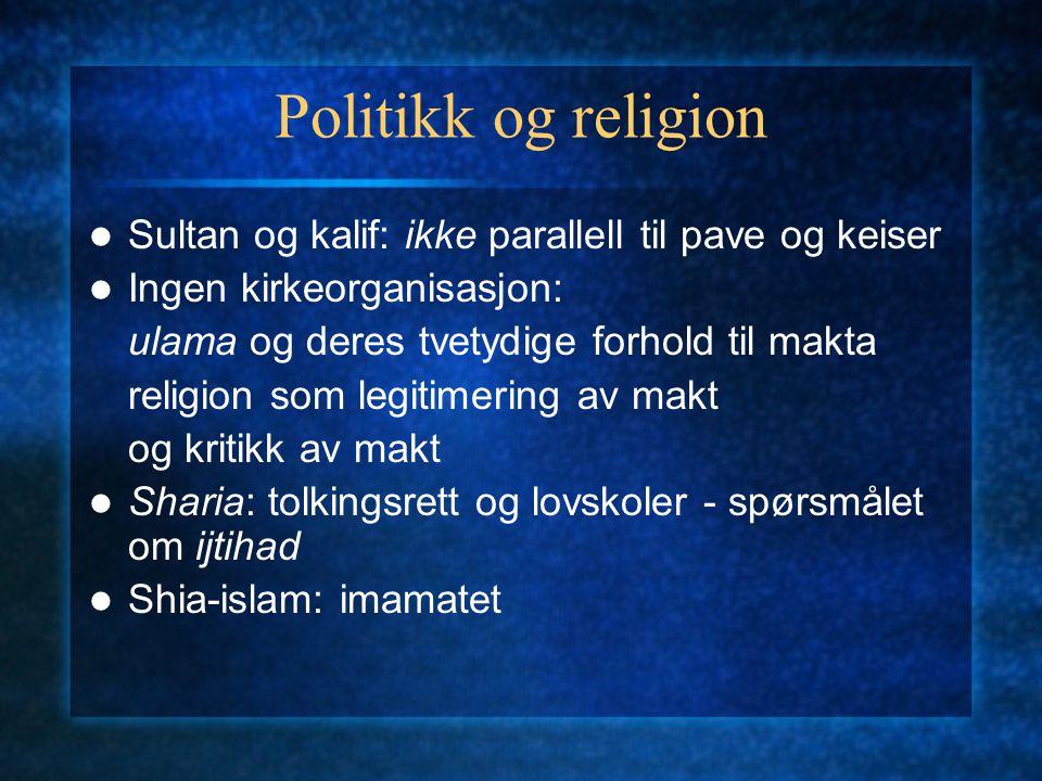 Politikk og religion Sultan og kalif: ikke parallell til pave og keiser Ingen kirkeorganisasjon: ulama og deres tvetydige forhold til makta religion s