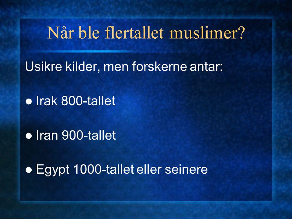 Når ble flertallet muslimer? Usikre kilder, men forskerne antar: Irak 800-tallet Iran 900-tallet Egypt 1000-tallet eller seinere