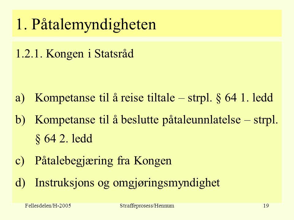 Fellesdelen/H-2005Straffeprosess/Hennum19 1. Påtalemyndigheten 1.2.1. Kongen i Statsråd a)Kompetanse til å reise tiltale – strpl. § 64 1. ledd b)Kompe