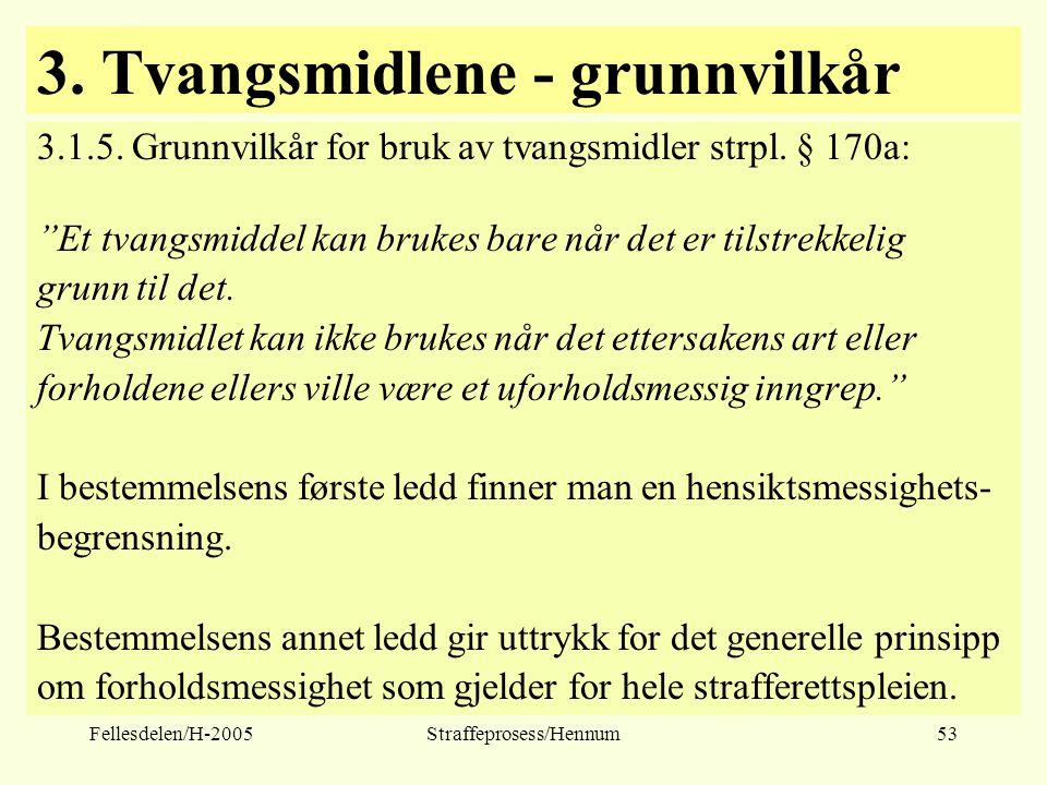 """Fellesdelen/H-2005Straffeprosess/Hennum53 3. Tvangsmidlene - grunnvilkår 3.1.5. Grunnvilkår for bruk av tvangsmidler strpl. § 170a: """"Et tvangsmiddel k"""
