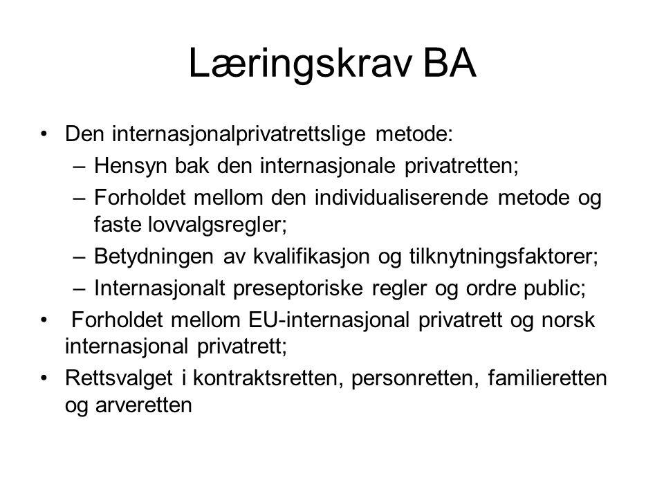 Læringskrav BA Den internasjonalprivatrettslige metode: –Hensyn bak den internasjonale privatretten; –Forholdet mellom den individualiserende metode og faste lovvalgsregler; –Betydningen av kvalifikasjon og tilknytningsfaktorer; –Internasjonalt preseptoriske regler og ordre public; Forholdet mellom EU-internasjonal privatrett og norsk internasjonal privatrett; Rettsvalget i kontraktsretten, personretten, familieretten og arveretten