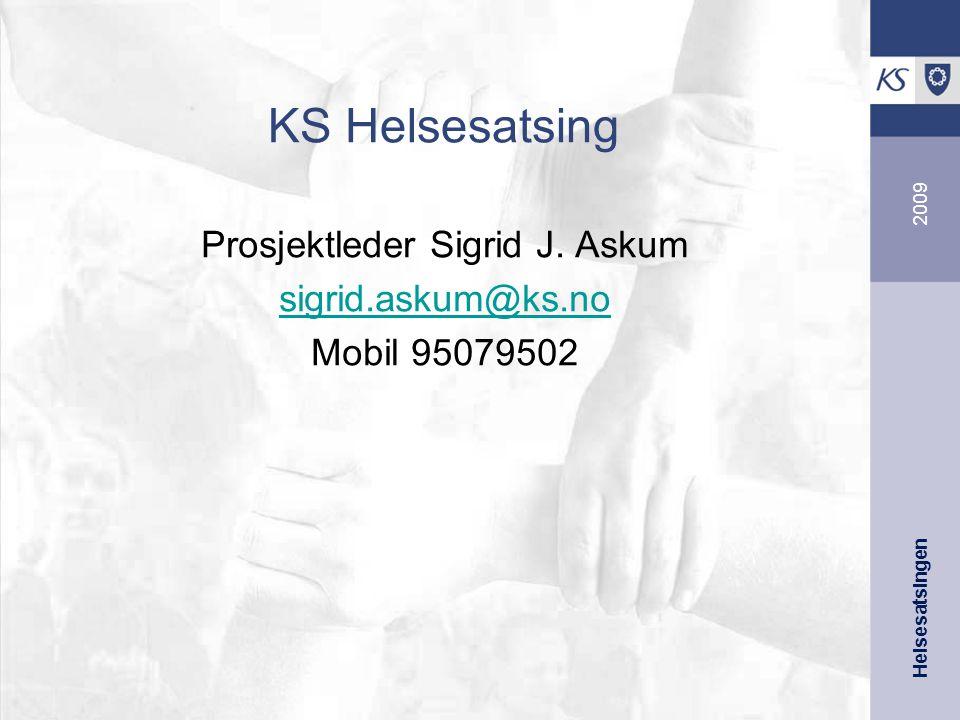 Helsesatsingen 2009 KS Helsesatsing Prosjektleder Sigrid J. Askum sigrid.askum@ks.no Mobil 95079502