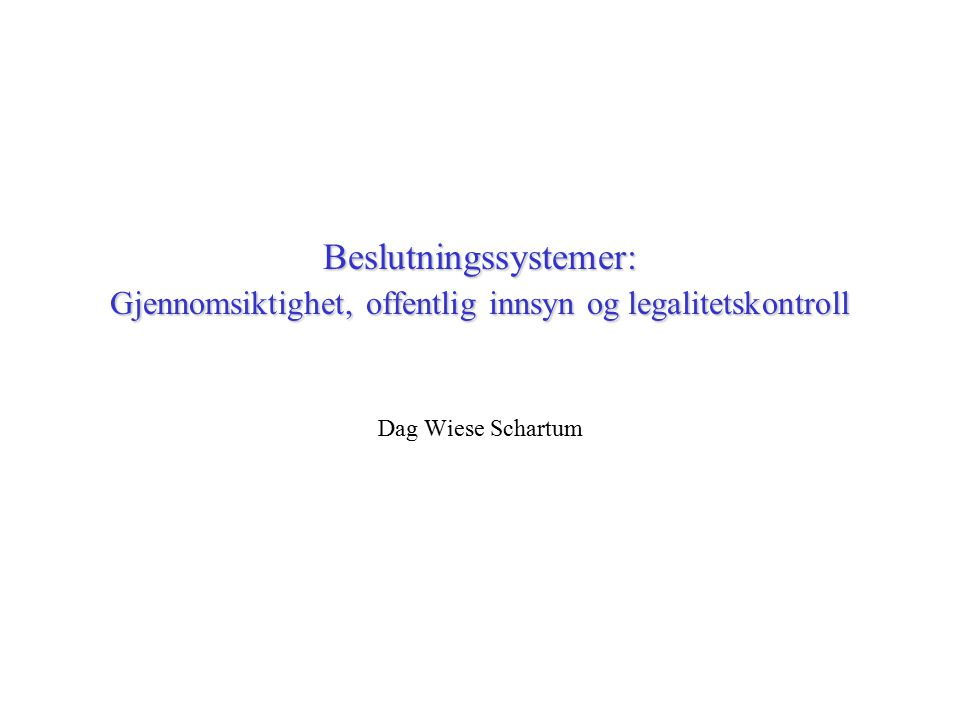 Beslutningssystemer: Gjennomsiktighet, offentlig innsyn og legalitetskontroll Dag Wiese Schartum